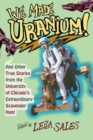 We Made Uranium! : And Other Stories from the University of Chicago's Extraordinary Scavenger Hunt - Book