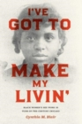 I've Got to Make My Livin' : Black Women's Sex Work in Turn-Of-The-Century Chicago - Book