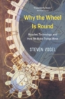 Why the Wheel Is Round : Muscles, Technology, and How We Make Things Move - Book