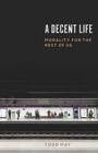 A Decent Life : Morality for the Rest of Us - Book