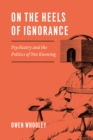 On the Heels of Ignorance : Psychiatry and the Politics of Not Knowing - Book