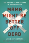 Mama Might Be Better Off Dead : The Failure of Health Care in Urban America - Book