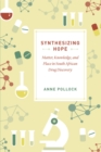 Synthesizing Hope : Matter, Knowledge, and Place in South African Drug Discovery - eBook