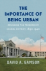 The Importance of Being Urban : Designing the Progressive School District, 1890-1940 - Book