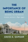 The Importance of Being Urban : Designing the Progressive School District, 1890-1940 - eBook