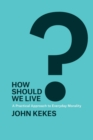 How Should We Live? : A Practical Approach to Everyday Morality - Book
