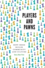 Players and Pawns : How Chess Builds Community and Culture - Book