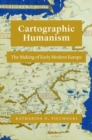 Cartographic Humanism : The Making of Early Modern Europe - Book