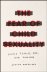 The Fear of Child Sexuality : Young People, Sex, and Agency - Book