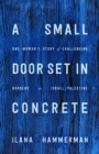 A Small Door Set in Concrete : One Woman's Story of Challenging Borders in Israel/Palestine - Book