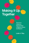 Making It Up Together : The Art of Collective Improvisation in Balinese Music and Beyond - eBook