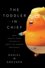 The Toddler-In-Chief : What Donald Trump Teaches Us about the Modern Presidency - Book