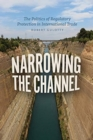 Narrowing the Channel : The Politics of Regulatory Protection in International Trade - Book