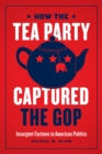 How the Tea Party Captured the GOP : Insurgent Factions in American Politics - eBook