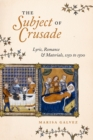 The Subject of Crusade : Lyric, Romance, and Materials, 1150 to 1500 - Book