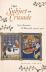 The Subject of Crusade : Lyric, Romance, and Materials, 1150 to 1500 - eBook