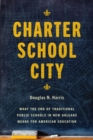 Charter School City : What the End of Traditional Public Schools in New Orleans Means for American Education - eBook