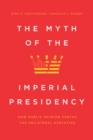The Myth of the Imperial Presidency : How Public Opinion Checks the Unilateral Executive - eBook