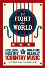 I'd Fight the World : A Political History of Old-Time, Hillbilly, and Country Music - Book