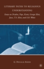 Literary Paths to Religious Understanding : Essays on Dryden, Pope, Keats, George Eliot, Joyce, T.S. Eliot, and E.B. White - eBook