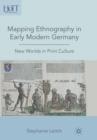 Mapping Ethnography in Early Modern Germany : New Worlds in Print Culture - eBook
