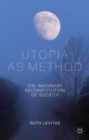 Utopia as Method : The Imaginary Reconstitution of Society - Book