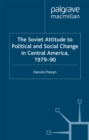 The Soviet Attitude to Political and Social Change in Central America, 1979-90 : Case-Studies on Nicaragua, El Salvador and Guatemala - eBook