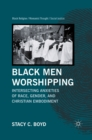 Black Men Worshipping : Intersecting Anxieties of Race, Gender, and Christian Embodiment - eBook