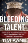 Bleeding Talent : How the US Military Mismanages Great Leaders and Why It's Time for a Revolution - Book