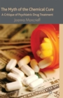The Myth of the Chemical Cure : A Critique of Psychiatric Drug Treatment - eBook