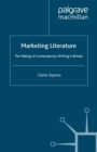 Marketing Literature : The Making of Contemporary Writing in Britain - eBook