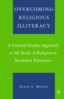 Overcoming Religious Illiteracy : A Cultural Studies Approach to the Study of Religion in Secondary Education - eBook