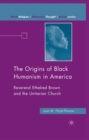 The Origins of Black Humanism in America : Reverend Ethelred Brown and the Unitarian Church - eBook