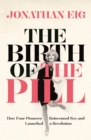 The Birth of the Pill : How Four Pioneers Reinvented Sex and Launched a Revolution - eBook