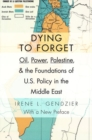 Dying to Forget : Oil, Power, Palestine, and the Foundations of U.S. Policy in the Middle East - Book