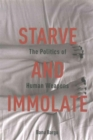 Starve and Immolate : The Politics of Human Weapons - Book