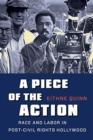 A Piece of the Action : Race and Labor in Post-Civil Rights Hollywood - Book