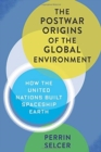 The Postwar Origins of the Global Environment : How the United Nations Built Spaceship Earth - Book