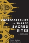 Choreographies of Shared Sacred Sites : Religion, Politics, and Conflict Resolution - Book