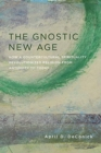 The Gnostic New Age : How a Countercultural Spirituality Revolutionized Religion from Antiquity to Today - Book