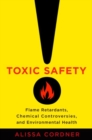 Toxic Safety : Flame Retardants, Chemical Controversies, and Environmental Health - Book