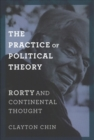 The Practice of Political Theory : Rorty and Continental Thought - Book