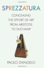 Sprezzatura : Concealing the Effort of Art from Aristotle to Duchamp - Book