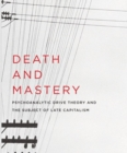 Death and Mastery : Psychoanalytic Drive Theory and the Subject of Late Capitalism - Book