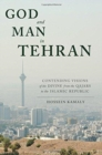God and Man in Tehran : Contending Visions of the Divine from the Qajars to the Islamic Republic - Book