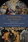 An Archaeology of the Political : Regimes of Power from the Seventeenth Century to the Present - Book