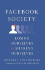 Facebook Society : Losing Ourselves in Sharing Ourselves - Book