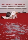 Why Only Art Can Save Us : Aesthetics and the Absence of Emergency - Book