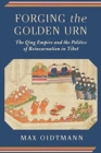 Forging the Golden Urn : The Qing Empire and the Politics of Reincarnation in Tibet - Book