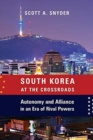 South Korea at the Crossroads : Autonomy and Alliance in an Era of Rival Powers - Book